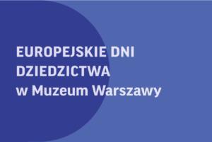 Europejskie Dni Dziedzictwa w Muzeum Warszawy